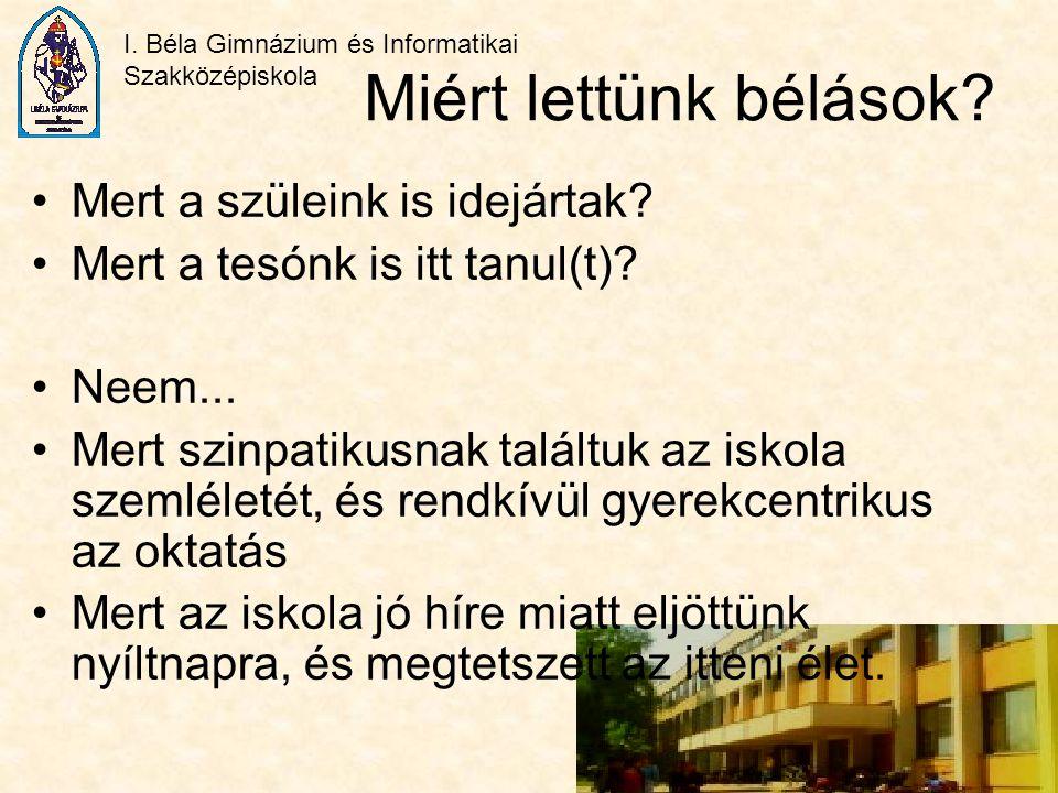 I. Béla Gimnázium és Informatikai Szakközépiskola Miért lettünk bélások? Mert a szüleink is idejártak? Mert a tesónk is itt tanul(t)? Neem... Mert szi