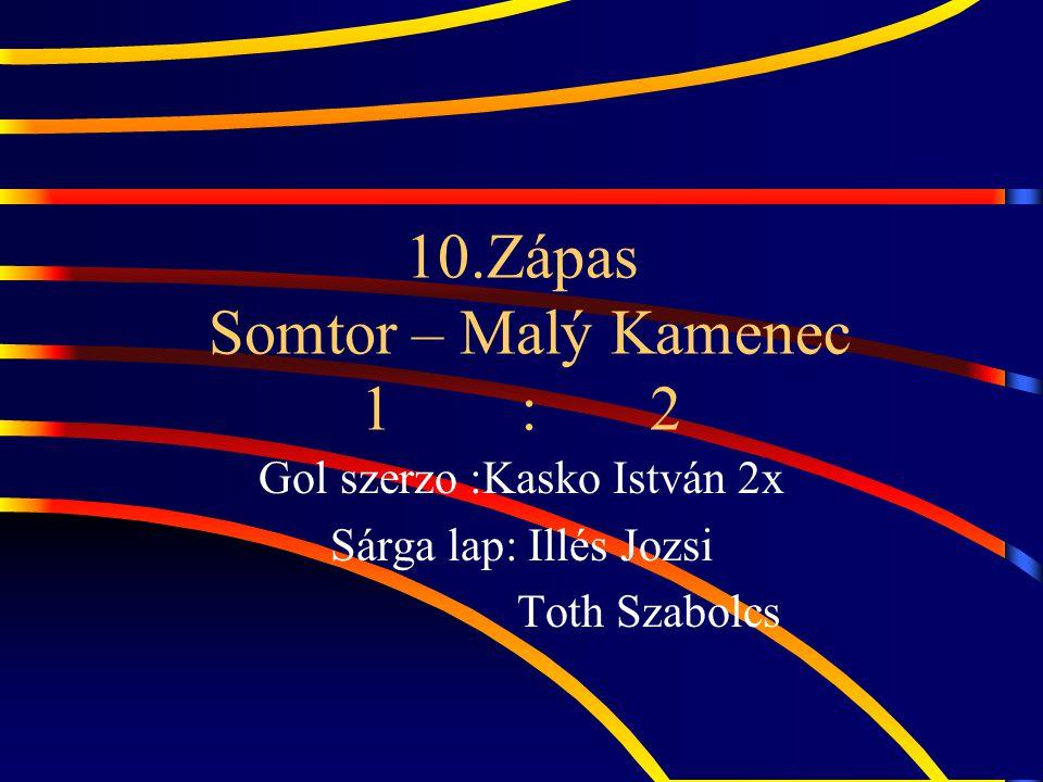 10.Zápas Somtor – Malý Kamenec 1 : 2 Gol szerzo :Kasko István 2x Sárga lap: Illés Jozsi Toth Szabolcs