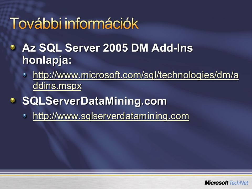 Az SQL Server 2005 DM Add-Ins honlapja: http://www.microsoft.com/sql/technologies/dm/a ddins.mspx http://www.microsoft.com/sql/technologies/dm/a ddins.mspxSQLServerDataMining.com http://www.sqlserverdatamining.com