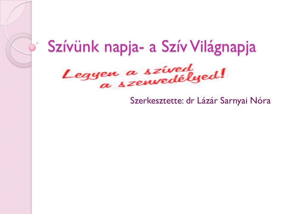 Szívünk napja- a Szív Világnapja Szerkesztette: dr Lázár Sarnyai Nóra