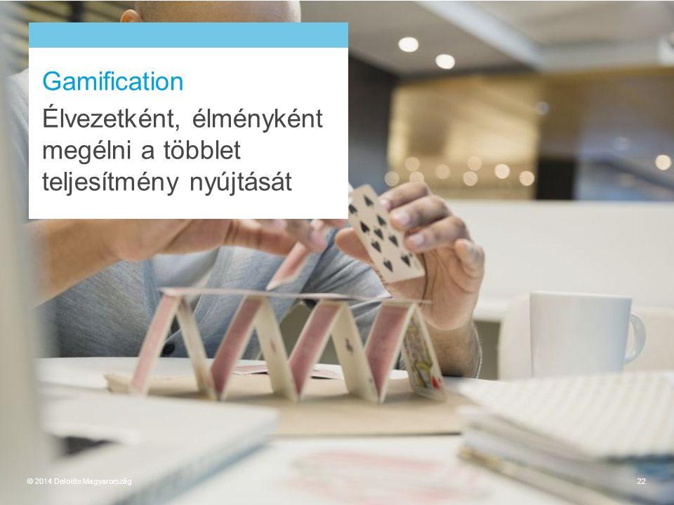 Gamification Élvezetként, élményként megélni a többlet teljesítmény nyújtását © 2014 Deloitte Magyarország22