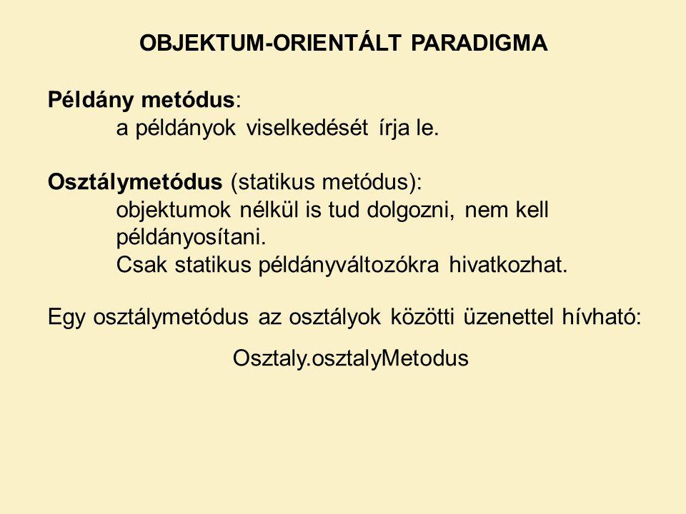 OBJEKTUM-ORIENTÁLT PARADIGMA Példány metódus: a példányok viselkedését írja le. Osztálymetódus (statikus metódus): objektumok nélkül is tud dolgozni,