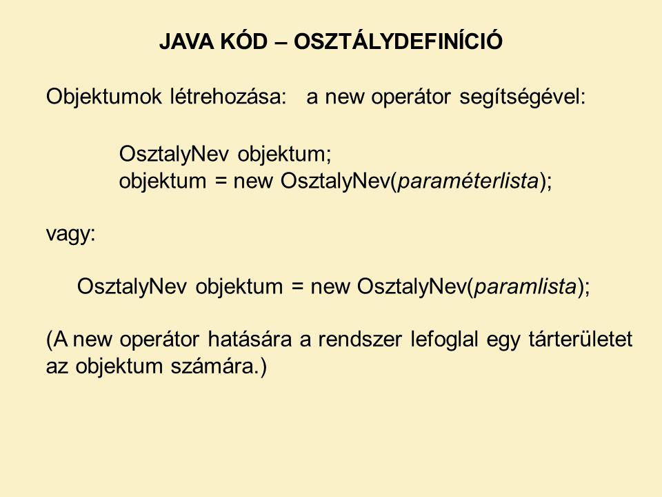 Objektumok létrehozása: JAVA KÓD – OSZTÁLYDEFINÍCIÓ OsztalyNev objektum; objektum = new OsztalyNev(paraméterlista); vagy: OsztalyNev objektum = new Os