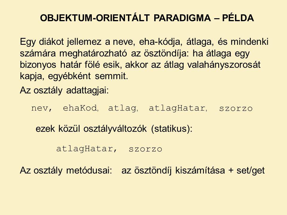 OBJEKTUM-ORIENTÁLT PARADIGMA – PÉLDA Egy diákot jellemez a neve, eha-kódja, átlaga, és mindenki számára meghatározható az ösztöndíja: ha átlaga egy bi