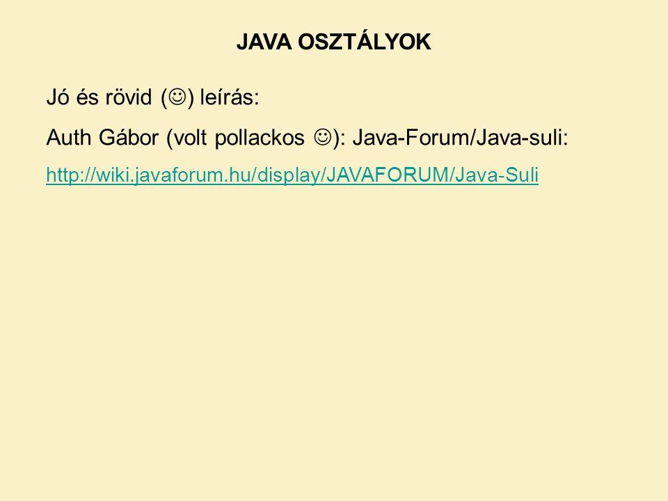 JAVA OSZTÁLYOK Jó és rövid ( ) leírás: Auth Gábor (volt pollackos ): Java-Forum/Java-suli: http://wiki.javaforum.hu/display/JAVAFORUM/Java-Suli
