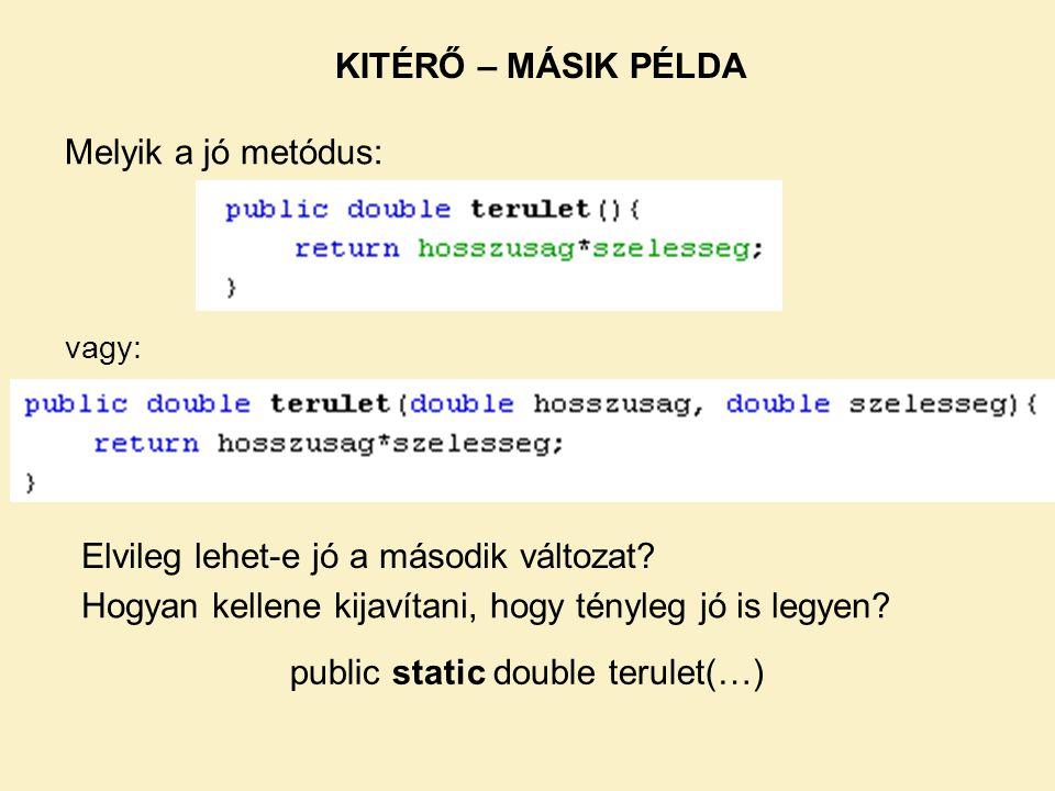 Melyik a jó metódus: vagy: KITÉRŐ – MÁSIK PÉLDA Elvileg lehet-e jó a második változat? public static double terulet(…) Hogyan kellene kijavítani, hogy