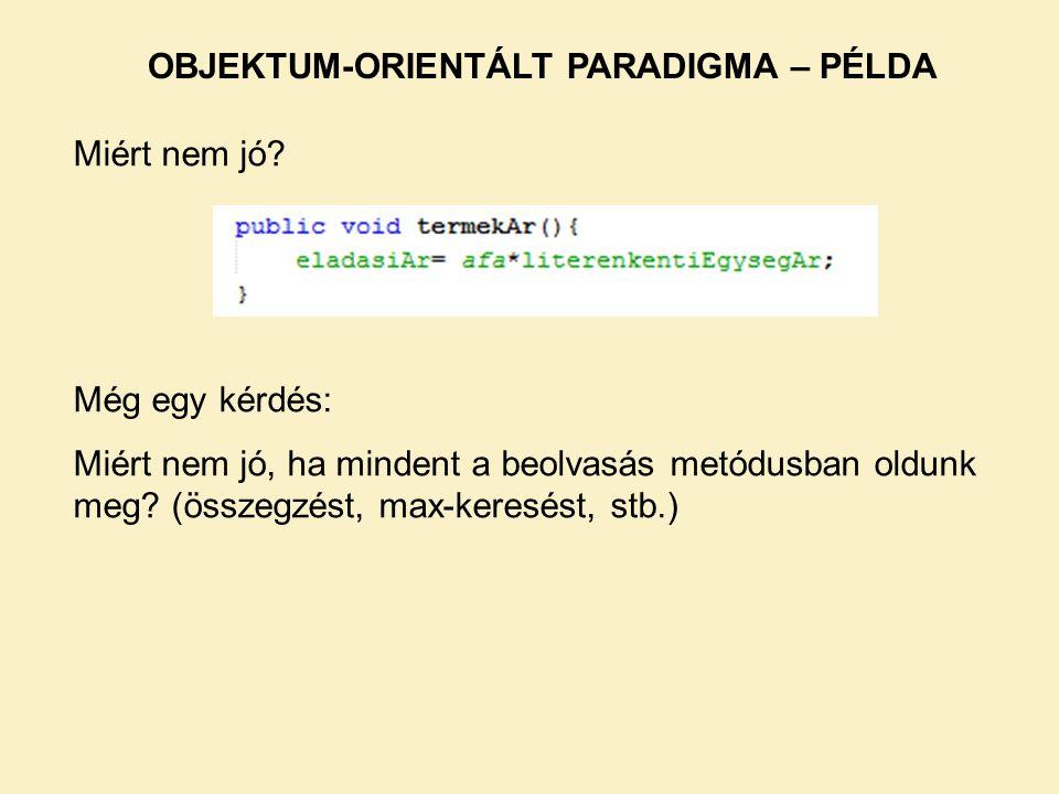 Miért nem jó? OBJEKTUM-ORIENTÁLT PARADIGMA – PÉLDA Még egy kérdés: Miért nem jó, ha mindent a beolvasás metódusban oldunk meg? (összegzést, max-keresé