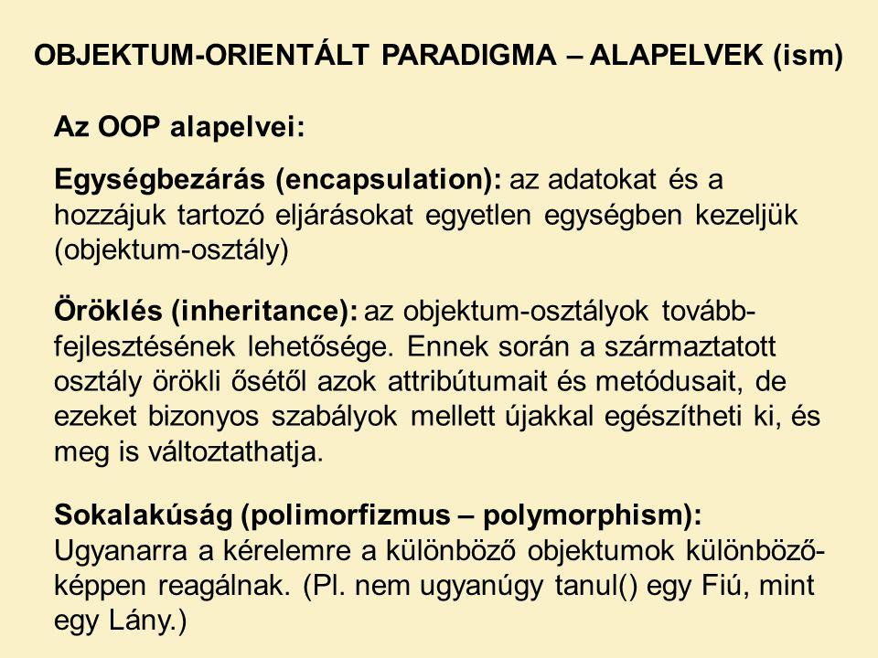 OBJEKTUM-ORIENTÁLT PARADIGMA – ALAPELVEK (ism) Az OOP alapelvei: Egységbezárás (encapsulation): az adatokat és a hozzájuk tartozó eljárásokat egyetlen egységben kezeljük (objektum-osztály) Öröklés (inheritance): az objektum-osztályok tovább- fejlesztésének lehetősége.