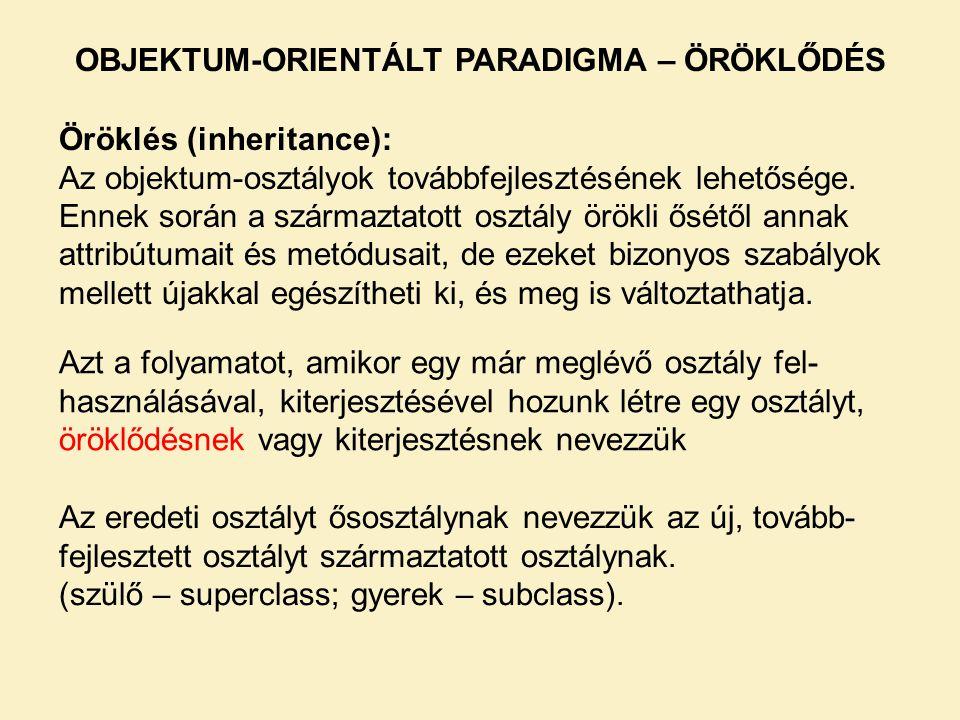 OBJEKTUM-ORIENTÁLT PARADIGMA – ÖRÖKLŐDÉS Öröklés (inheritance): Az objektum-osztályok továbbfejlesztésének lehetősége. Ennek során a származtatott osz