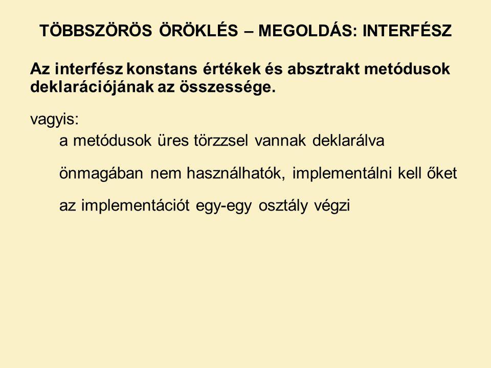 TÖBBSZÖRÖS ÖRÖKLÉS – MEGOLDÁS: INTERFÉSZ Az interfész konstans értékek és absztrakt metódusok deklarációjának az összessége. vagyis: a metódusok üres