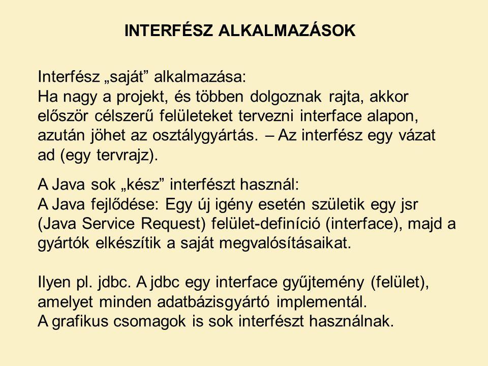 """INTERFÉSZ ALKALMAZÁSOK Interfész """"saját alkalmazása: Ha nagy a projekt, és többen dolgoznak rajta, akkor először célszerű felületeket tervezni interface alapon, azután jöhet az osztálygyártás."""