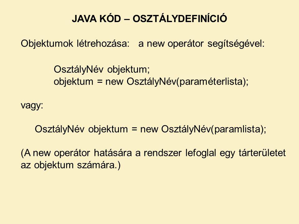Objektumok létrehozása: JAVA KÓD – OSZTÁLYDEFINÍCIÓ OsztályNév objektum; objektum = new OsztályNév(paraméterlista); vagy: OsztályNév objektum = new OsztályNév(paramlista); a new operátor segítségével: (A new operátor hatására a rendszer lefoglal egy tárterületet az objektum számára.)