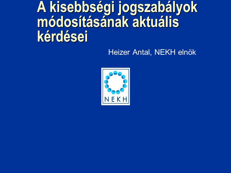 A kisebbségi jogszabályok módosításának aktuális kérdései Heizer Antal, NEKH elnök