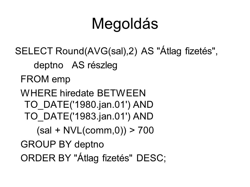 Megoldás SELECT Round(AVG(sal),2) AS Átlag fizetés , deptno AS részleg FROM emp WHERE hiredate BETWEEN TO_DATE( 1980.jan.01 ) AND TO_DATE( 1983.jan.01 ) AND (sal + NVL(comm,0)) > 700 GROUP BY deptno ORDER BY Átlag fizetés DESC;