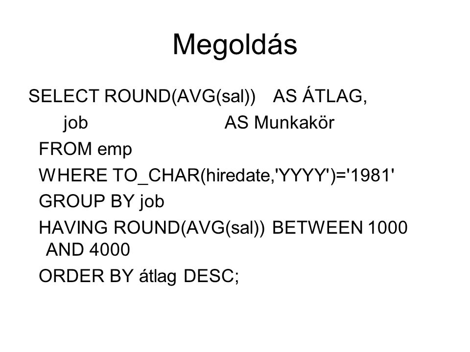 Megoldás SELECT ROUND(AVG(sal)) AS ÁTLAG, job AS Munkakör FROM emp WHERE TO_CHAR(hiredate, YYYY )= 1981 GROUP BY job HAVING ROUND(AVG(sal)) BETWEEN 1000 AND 4000 ORDER BY átlag DESC;