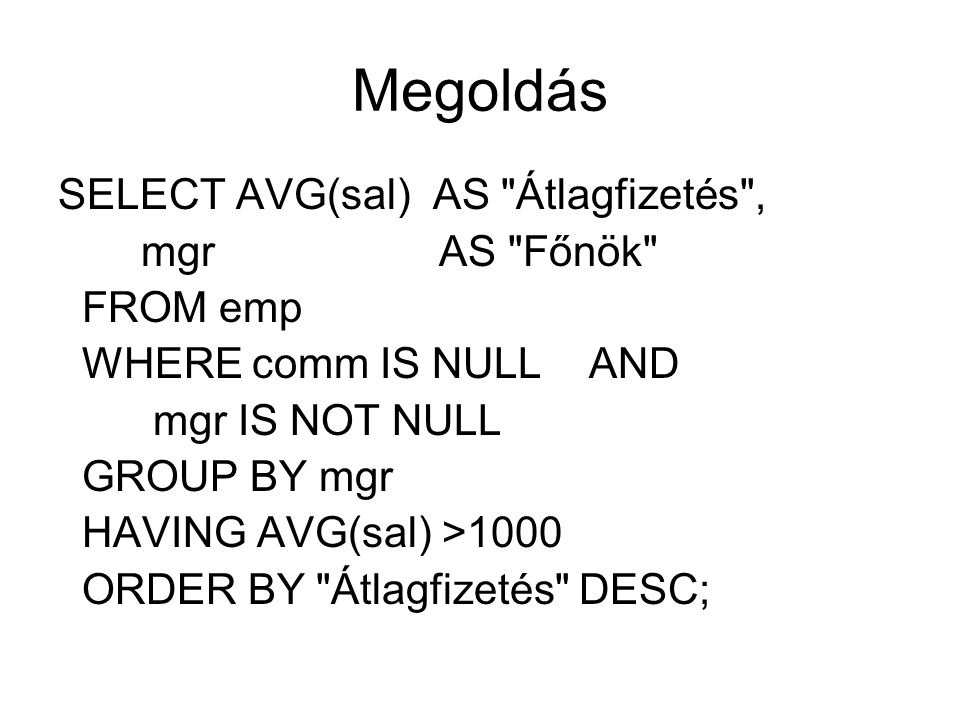 Megoldás SELECT AVG(sal) AS Átlagfizetés , mgr AS Főnök FROM emp WHERE comm IS NULL AND mgr IS NOT NULL GROUP BY mgr HAVING AVG(sal) >1000 ORDER BY Átlagfizetés DESC;