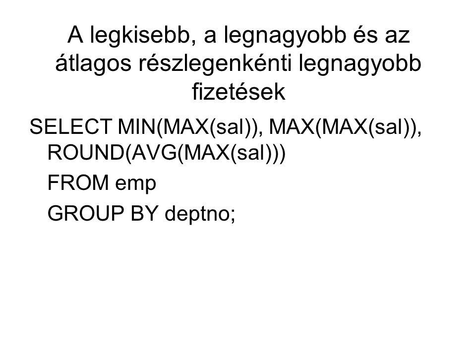 A legkisebb, a legnagyobb és az átlagos részlegenkénti legnagyobb fizetések SELECT MIN(MAX(sal)), MAX(MAX(sal)), ROUND(AVG(MAX(sal))) FROM emp GROUP BY deptno;