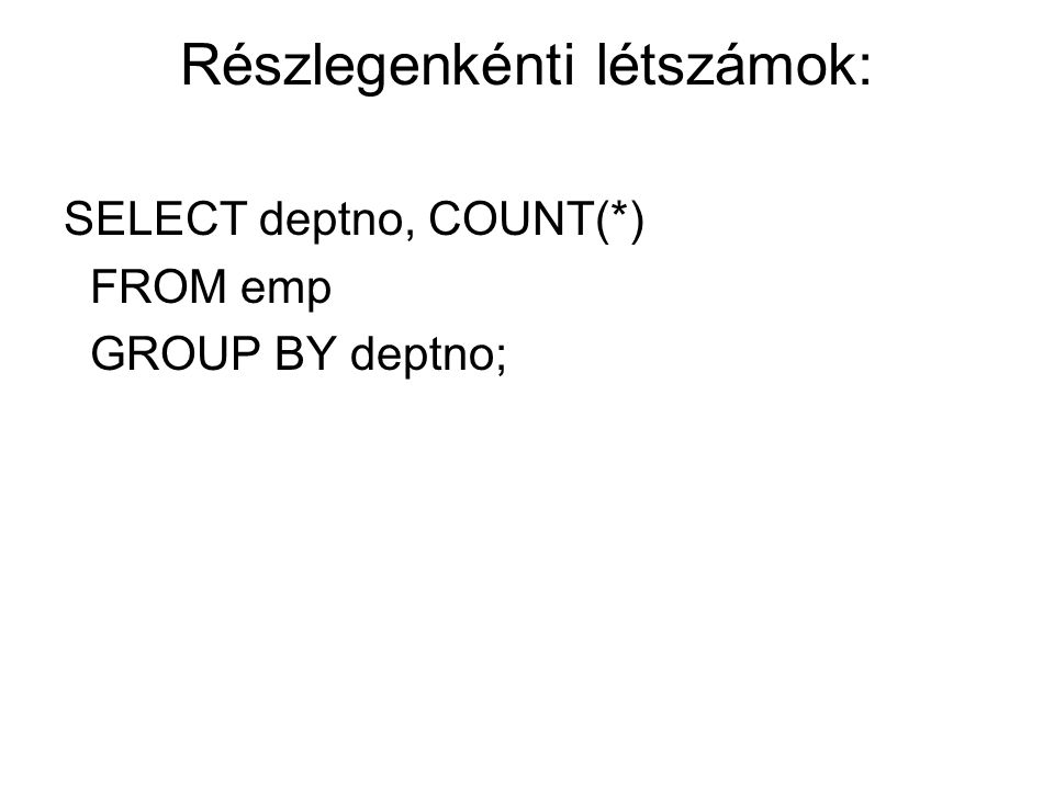 Részlegenkénti létszámok: SELECT deptno, COUNT(*) FROM emp GROUP BY deptno;