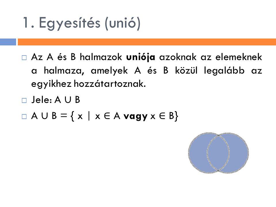 1. Egyesítés (unió)  Az A és B halmazok uniója azoknak az elemeknek a halmaza, amelyek A és B közül legalább az egyikhez hozzátartoznak.  Jele: A ∪