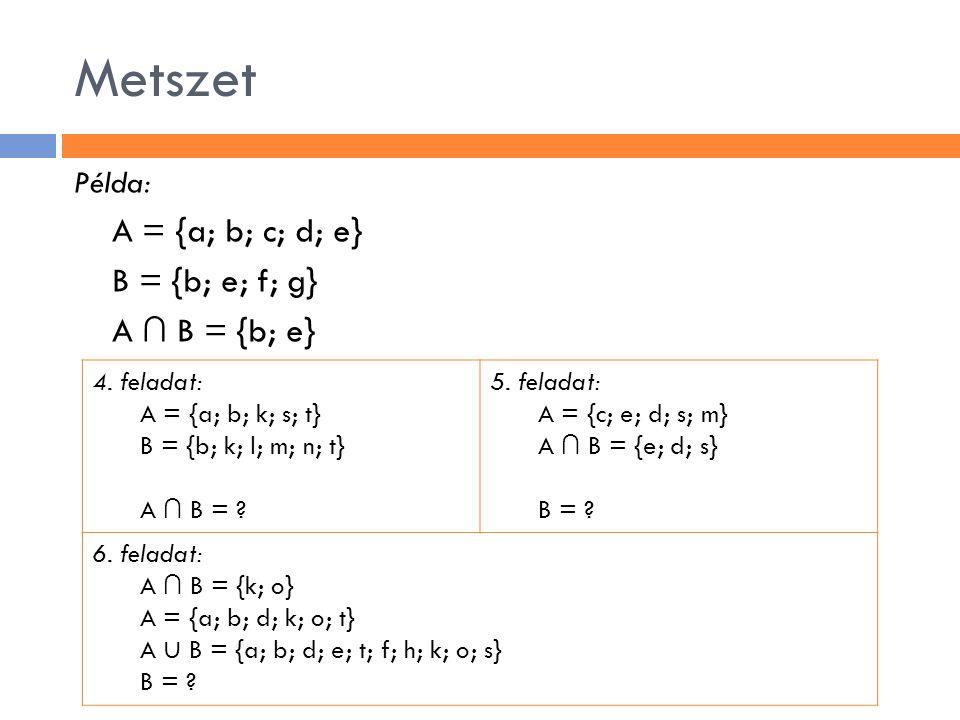 Metszet Példa: A = {a; b; c; d; e} B = {b; e; f; g} A ∩ B = {b; e} 4. feladat: A = {a; b; k; s; t} B = {b; k; l; m; n; t} A ∩ B = ? 5. feladat: A = {c