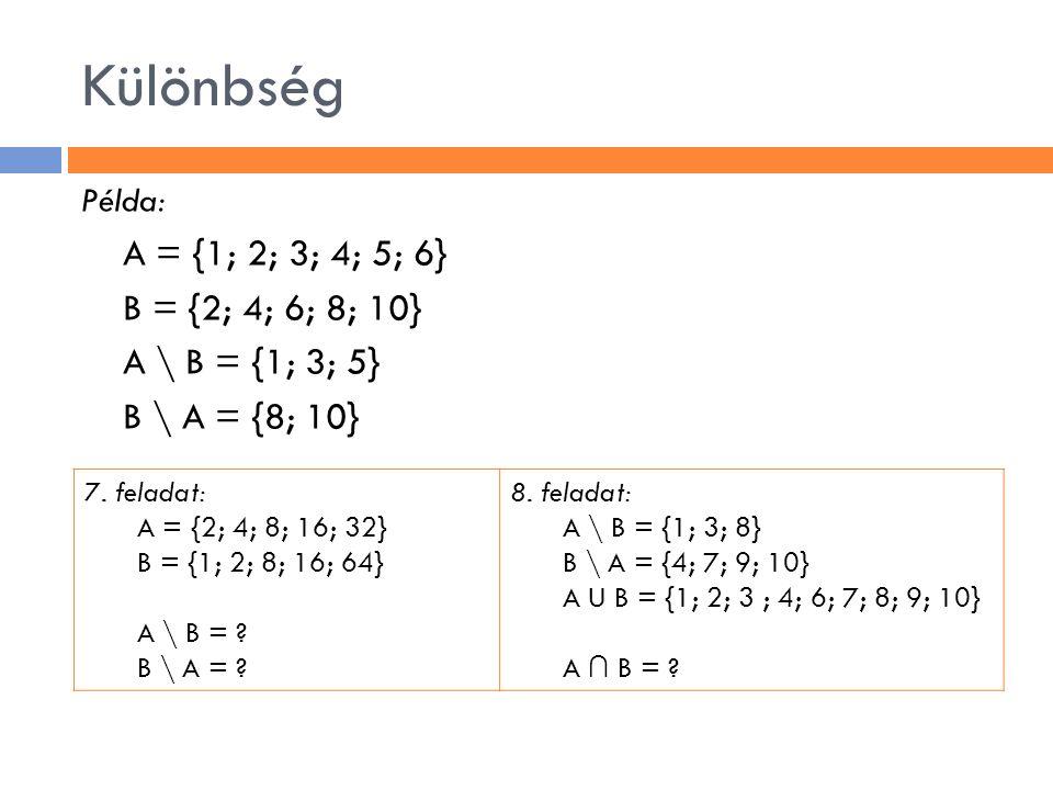 Különbség Példa: A = {1; 2; 3; 4; 5; 6} B = {2; 4; 6; 8; 10} A \ B = {1; 3; 5} B \ A = {8; 10} 7. feladat: A = {2; 4; 8; 16; 32} B = {1; 2; 8; 16; 64}