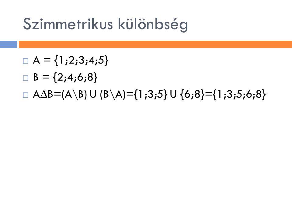 Szimmetrikus különbség  A = {1;2;3;4;5}  B = {2;4;6;8}  A ∆ B=(A\B) U (B\A)={1;3;5} U {6;8}={1;3;5;6;8}