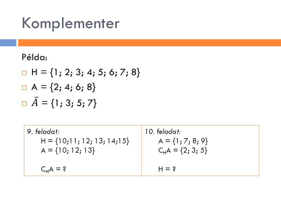 Komplementer 9. feladat: H = {10;11; 12; 13; 14;15} A = {10; 12; 13} C H A = ? 10. feladat: A = {1; 7; 8; 9} C H A = {2; 3; 5} H = ?