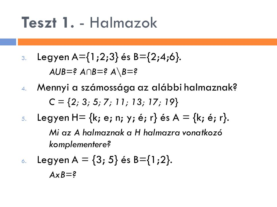 3. Legyen A={1;2;3} és B={2;4;6}. AUB=? A ∩ B=? A\B=? 4. Mennyi a számossága az alábbi halmaznak? C = {2; 3; 5; 7; 11; 13; 17; 19} 5. Legyen H= {k; e;