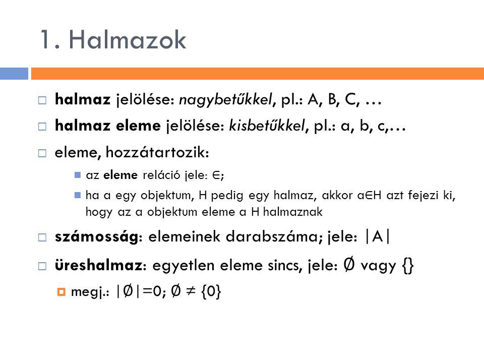 1. Halmazok  halmaz jelölése: nagybetűkkel, pl.: A, B, C, …  halmaz eleme jelölése: kisbetűkkel, pl.: a, b, c,…  eleme, hozzátartozik: az eleme rel