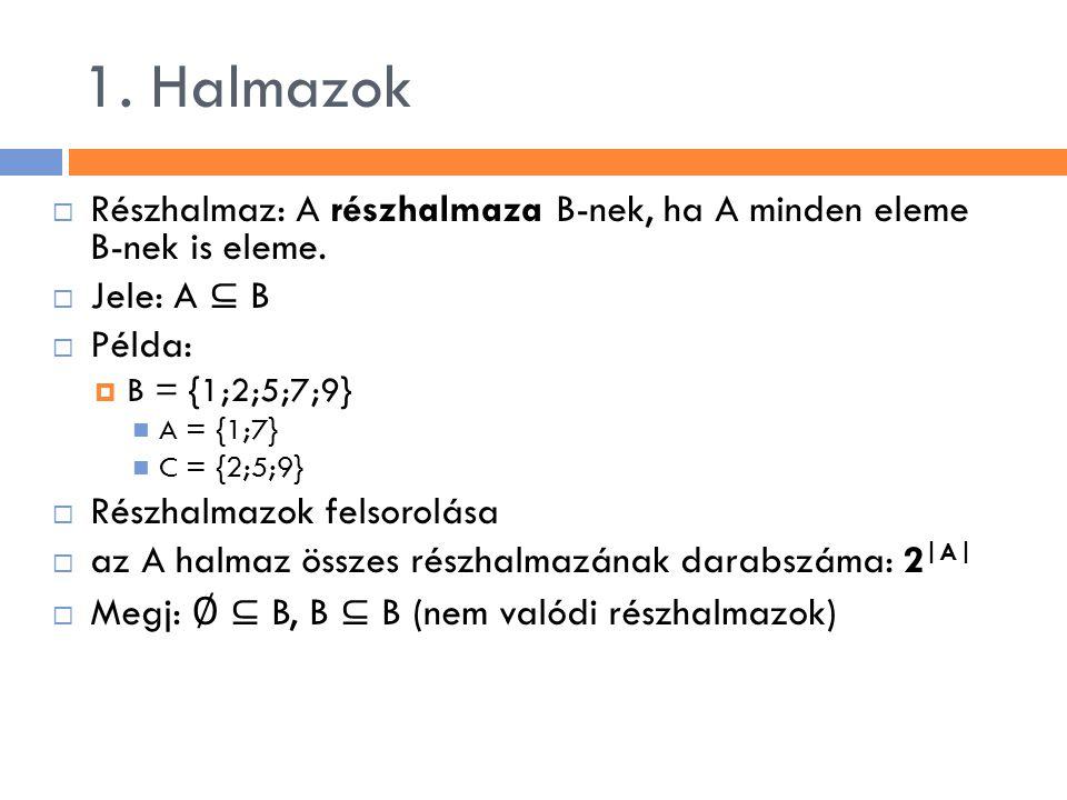 1. Halmazok  Részhalmaz: A részhalmaza B-nek, ha A minden eleme B-nek is eleme.  Jele: A ⊆ B  Példa:  B = {1;2;5;7;9} A = {1;7} C = {2;5;9}  Rész