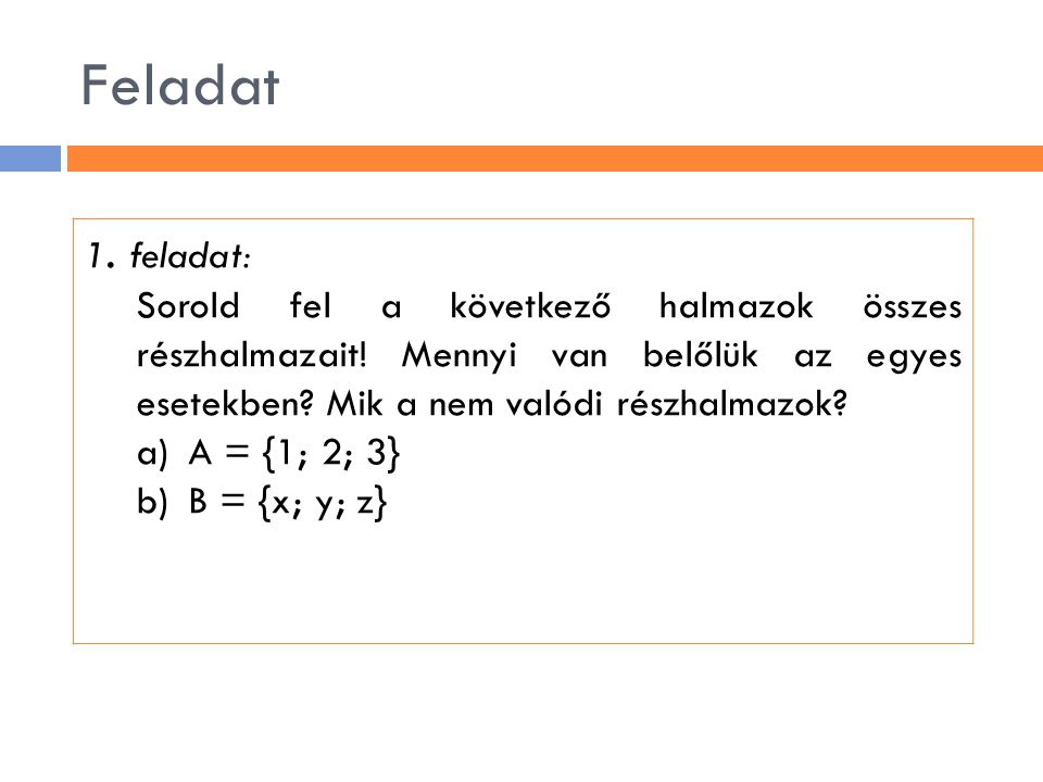 Feladat 1. feladat: Sorold fel a következő halmazok összes részhalmazait! Mennyi van belőlük az egyes esetekben? Mik a nem valódi részhalmazok? a)A =