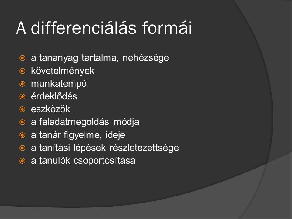 A differenciálás formái  a tananyag tartalma, nehézsége  követelmények  munkatempó  érdeklődés  eszközök  a feladatmegoldás módja  a tanár figy