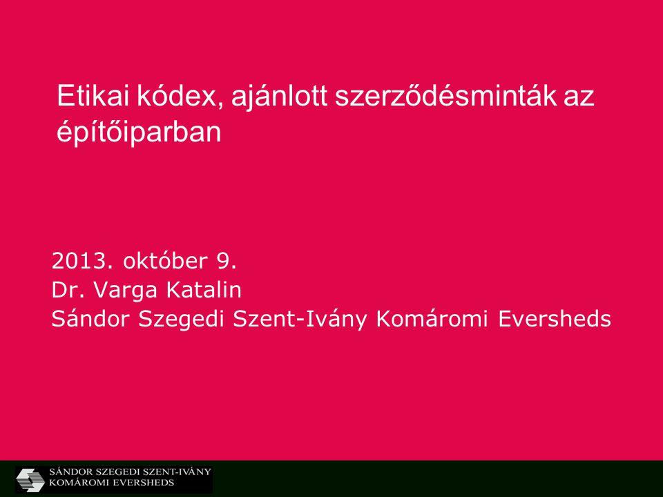 Etikai kódex, ajánlott szerződésminták az építőiparban 2013. október 9. Dr. Varga Katalin Sándor Szegedi Szent-Ivány Komáromi Eversheds