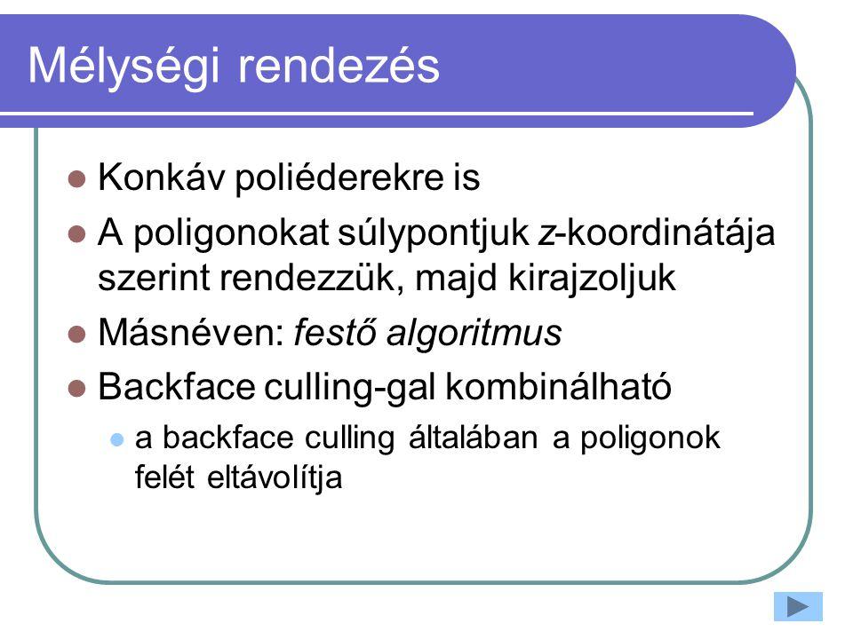 Mélységi rendezés Konkáv poliéderekre is A poligonokat súlypontjuk z-koordinátája szerint rendezzük, majd kirajzoljuk Másnéven: festő algoritmus Backface culling-gal kombinálható a backface culling általában a poligonok felét eltávolítja