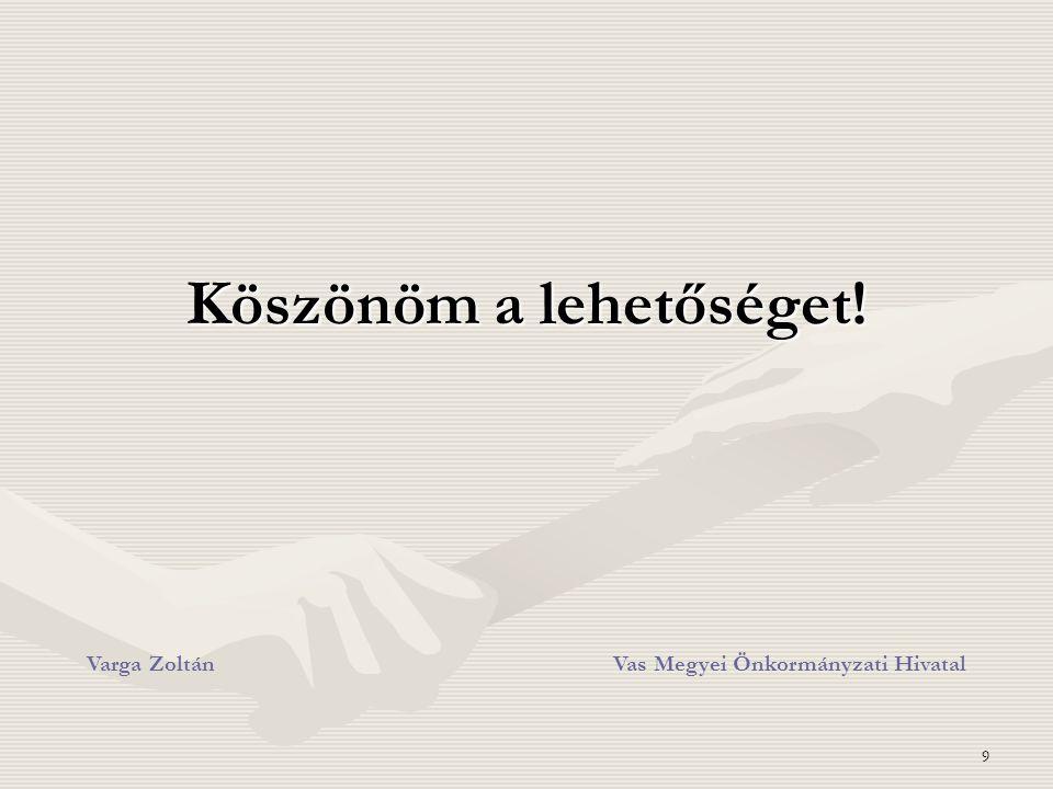 9 Köszönöm a lehetőséget! Varga ZoltánVas Megyei Önkormányzati Hivatal