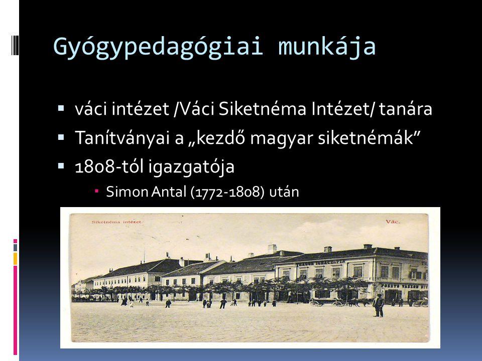"""Gyógypedagógiai munkája  váci intézet /Váci Siketnéma Intézet/ tanára  Tanítványai a """"kezdő magyar siketnémák  1808-tól igazgatója  Simon Antal (1772-1808) után"""