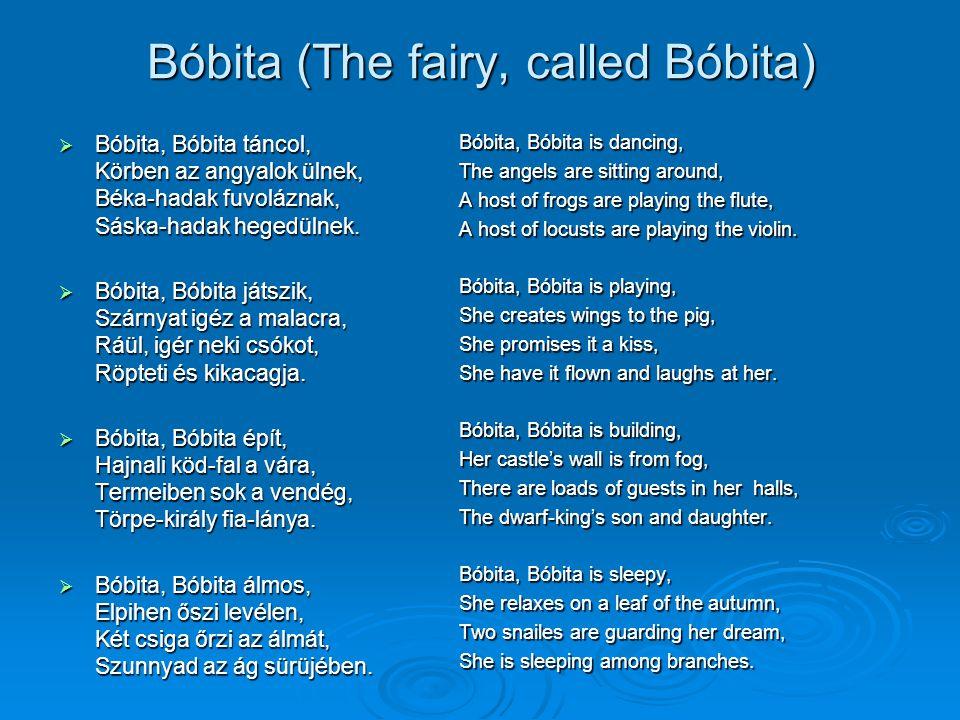 Bóbita (The fairy, called Bóbita)  Bóbita, Bóbita táncol, Körben az angyalok ülnek, Béka-hadak fuvoláznak, Sáska-hadak hegedülnek.