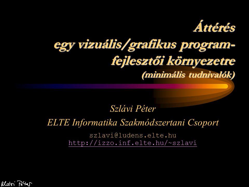 Áttérés egy vizuális/grafikus program- fejlesztői környezetre (minimális tudnivalók) Szlávi Péter ELTE Informatika Szakmódszertani Csoport szlavi@lude