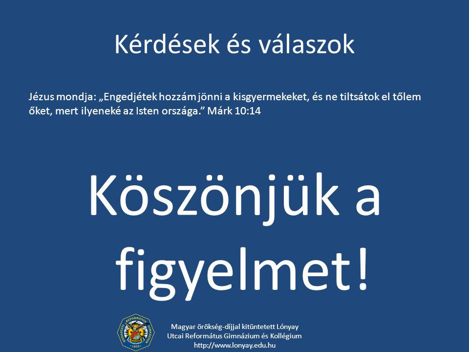 Kérdések és válaszok Köszönjük a figyelmet! Magyar örökség-díjjal kitüntetett Lónyay Utcai Református Gimnázium és Kollégium http://www.lonyay.edu.hu
