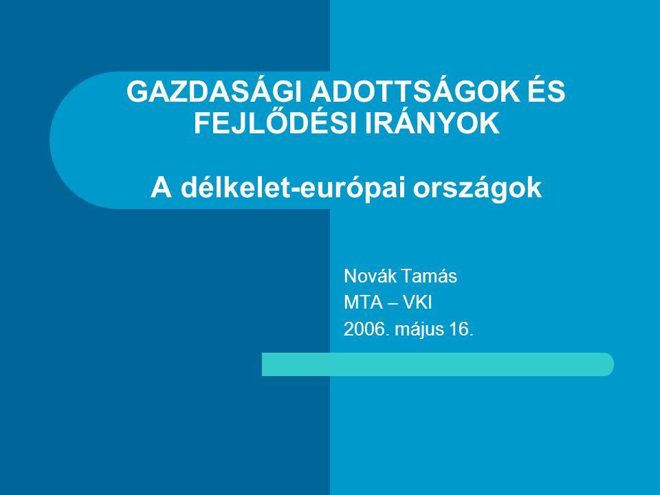 GAZDASÁGI ADOTTSÁGOK ÉS FEJLŐDÉSI IRÁNYOK A délkelet-európai országok Novák Tamás MTA – VKI 2006.