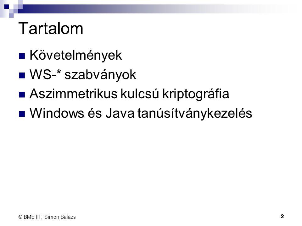 Tartalom Követelmények WS-* szabványok Aszimmetrikus kulcsú kriptográfia Windows és Java tanúsítványkezelés 2 © BME IIT, Simon Balázs