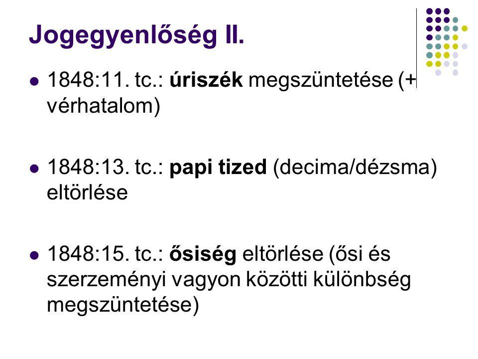 Jogegyenlőség II. 1848:11. tc.: úriszék megszüntetése (+ vérhatalom) 1848:13. tc.: papi tized (decima/dézsma) eltörlése 1848:15. tc.: ősiség eltörlése