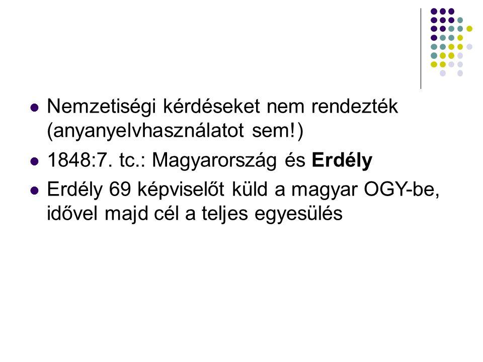 Nemzetiségi kérdéseket nem rendezték (anyanyelvhasználatot sem!) 1848:7. tc.: Magyarország és Erdély Erdély 69 képviselőt küld a magyar OGY-be, idővel