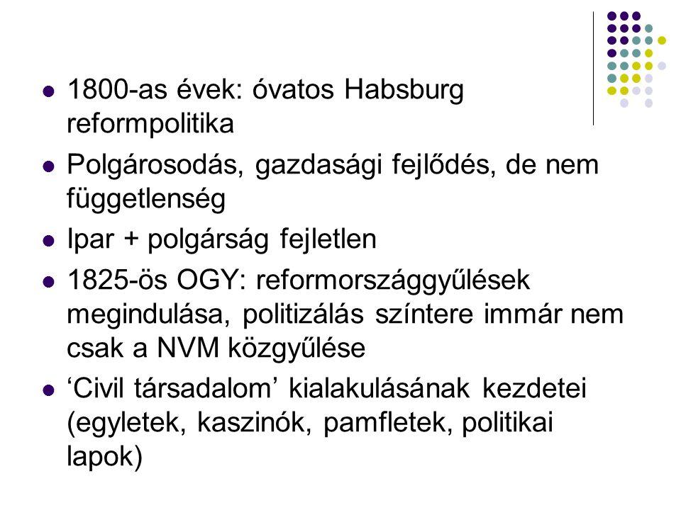 1800-as évek: óvatos Habsburg reformpolitika Polgárosodás, gazdasági fejlődés, de nem függetlenség Ipar + polgárság fejletlen 1825-ös OGY: reformországgyűlések megindulása, politizálás színtere immár nem csak a NVM közgyűlése 'Civil társadalom' kialakulásának kezdetei (egyletek, kaszinók, pamfletek, politikai lapok)