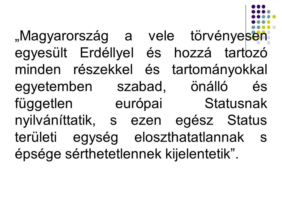 """""""Magyarország a vele törvényesen egyesült Erdéllyel és hozzá tartozó minden részekkel és tartományokkal egyetemben szabad, önálló és független európai"""