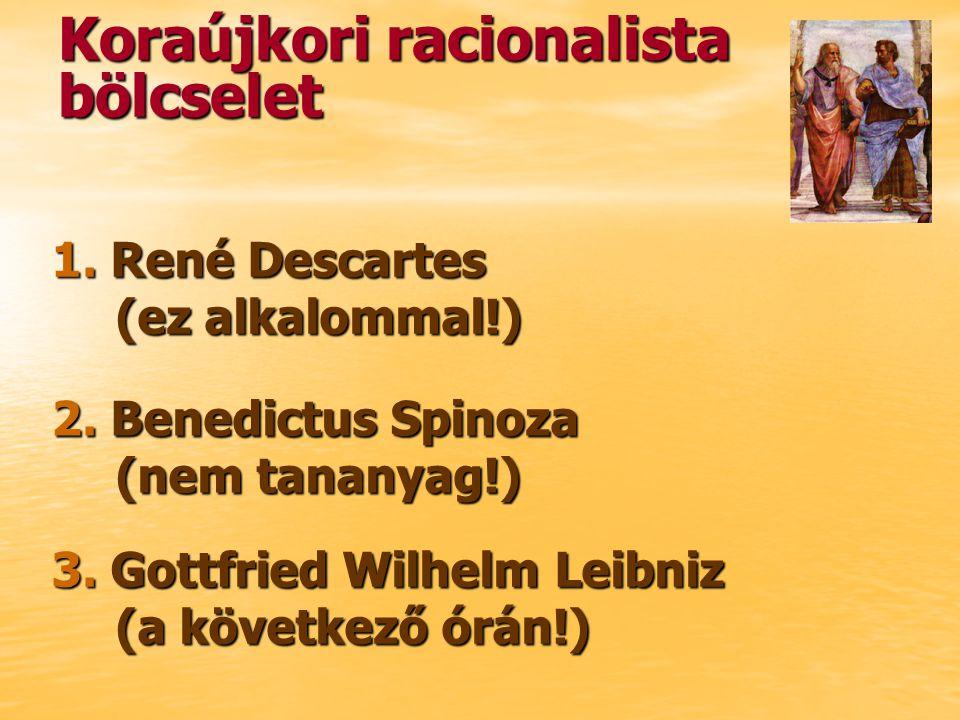 Koraújkori racionalista bölcselet 1. René Descartes (ez alkalommal!) 2. Benedictus Spinoza (nem tananyag!) 3. Gottfried Wilhelm Leibniz (a következő ó