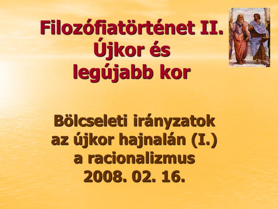 Bölcseleti irányzatok az újkor hajnalán (I.) a racionalizmus 2008. 02. 16. Filozófiatörténet II. Újkor és legújabb kor