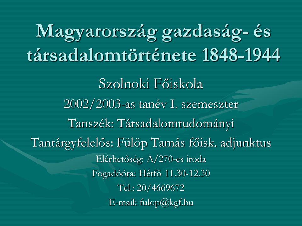 Magyarország gazdaság- és társadalomtörténete 1848-1944 Szolnoki Főiskola 2002/2003-as tanév I. szemeszter Tanszék: Társadalomtudományi Tantárgyfelelő