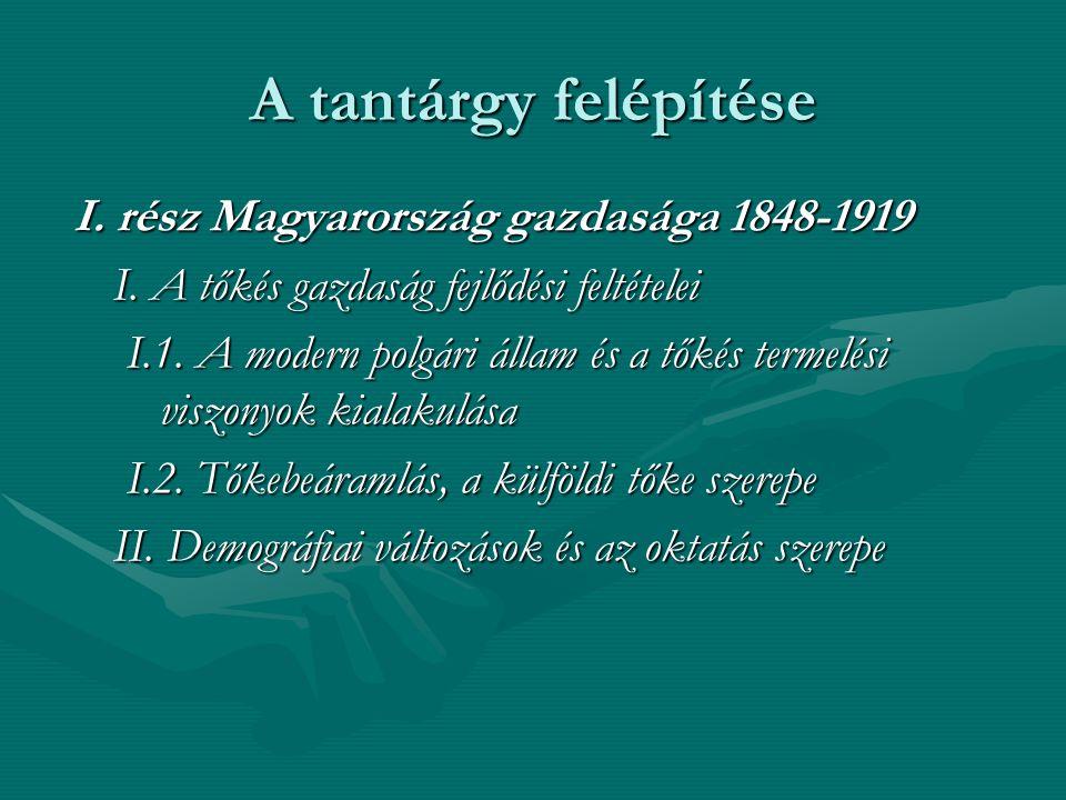 A tantárgy felépítése I. rész Magyarország gazdasága 1848-1919 I. A tőkés gazdaság fejlődési feltételei I.1. A modern polgári állam és a tőkés termelé