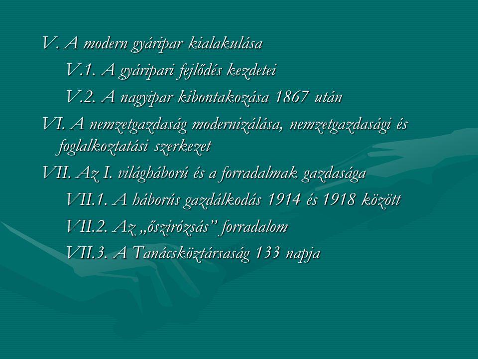 V. A modern gyáripar kialakulása V.1. A gyáripari fejlődés kezdetei V.2. A nagyipar kibontakozása 1867 után VI. A nemzetgazdaság modernizálása, nemzet